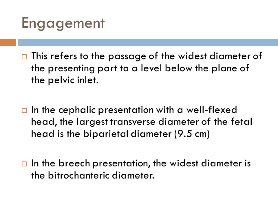 Engagement This refers to the passage of the widest diameter of the presenting part to a level below the plane of the pelvic inlet.