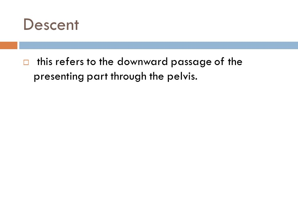 Descent this refers to the downward passage of the presenting part through the pelvis.