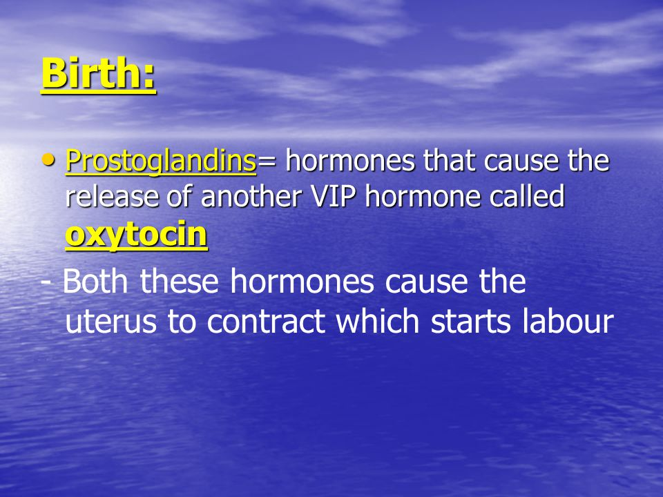 Birth: Prostoglandins= hormones that cause the release of another VIP hormone called oxytocin.
