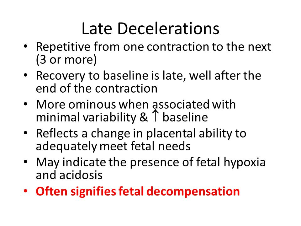 Late Decelerations Repetitive from one contraction to the next (3 or more) Recovery to baseline is late, well after the end of the contraction.