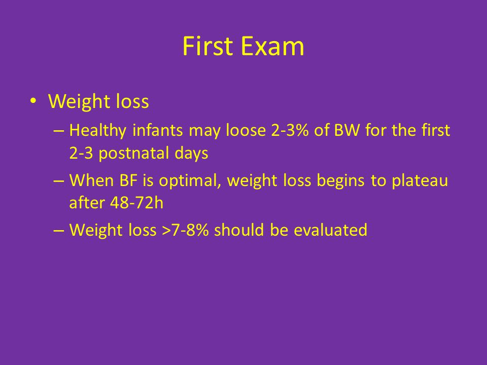 First Exam Weight loss. Healthy infants may loose 2-3% of BW for the first 2-3 postnatal days.