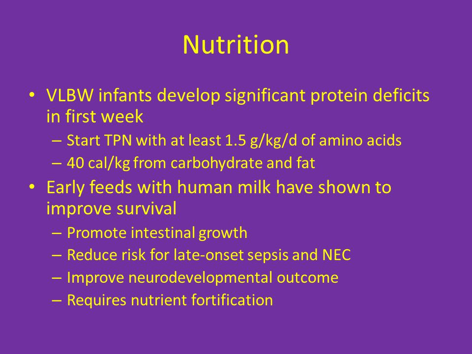 Nutrition VLBW infants develop significant protein deficits in first week. Start TPN with at least 1.5 g/kg/d of amino acids.