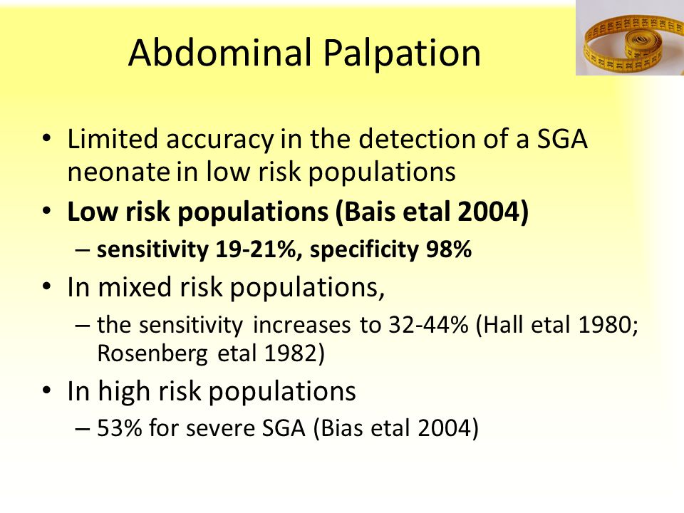 Abdominal Palpation Limited accuracy in the detection of a SGA neonate in low risk populations. Low risk populations (Bais etal 2004)