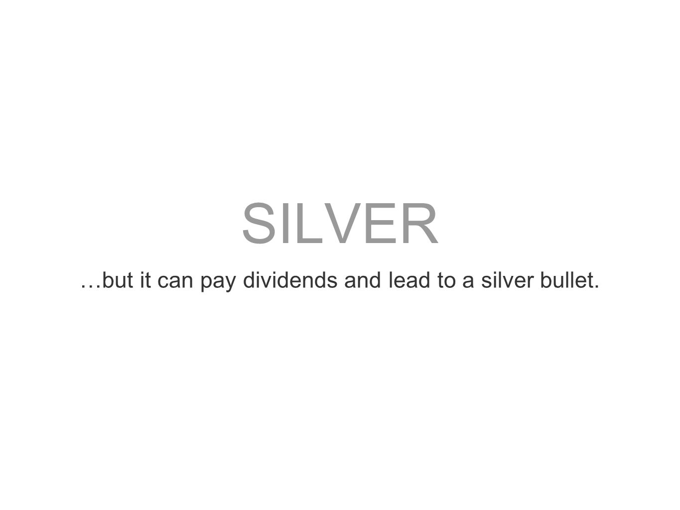…but it can pay dividends and lead to a silver bullet.
