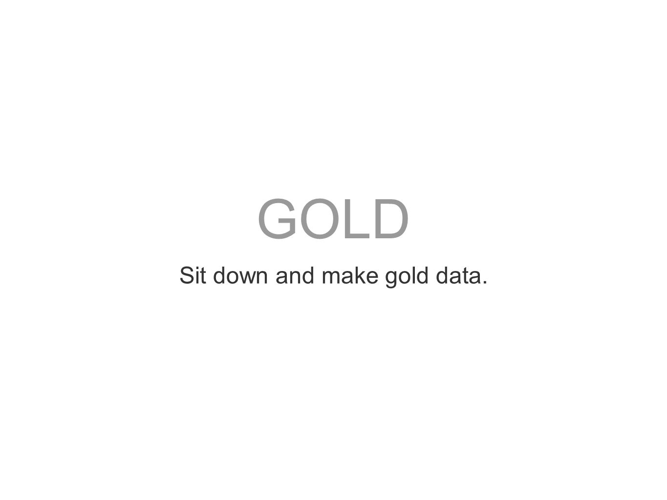Sit down and make gold data.
