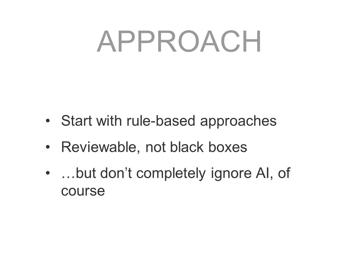 APPROACH Start with rule-based approaches Reviewable, not black boxes