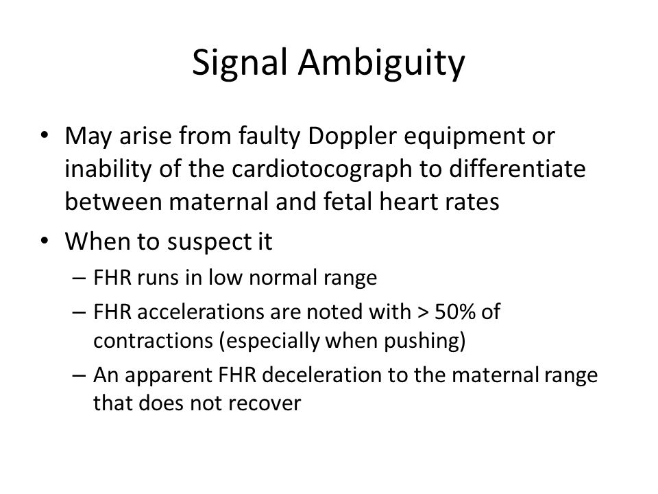 Signal Ambiguity May arise from faulty Doppler equipment or inability of the cardiotocograph to differentiate between maternal and fetal heart rates.