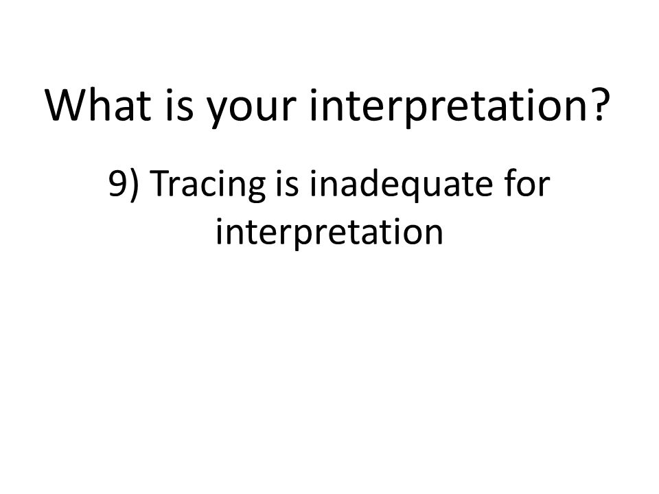 9) Tracing is inadequate for interpretation