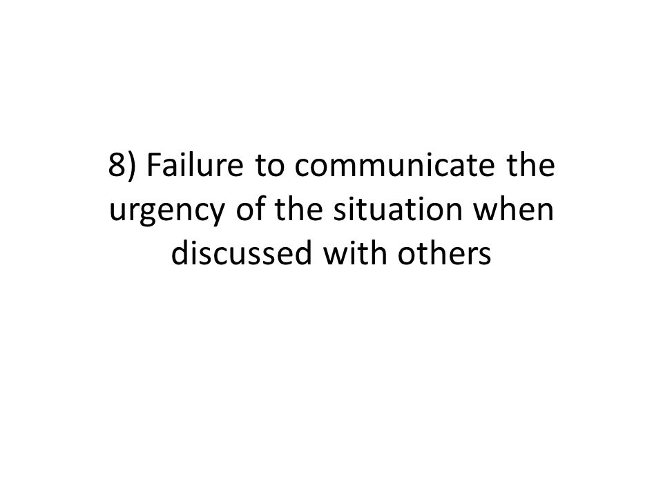 8) Failure to communicate the urgency of the situation when discussed with others