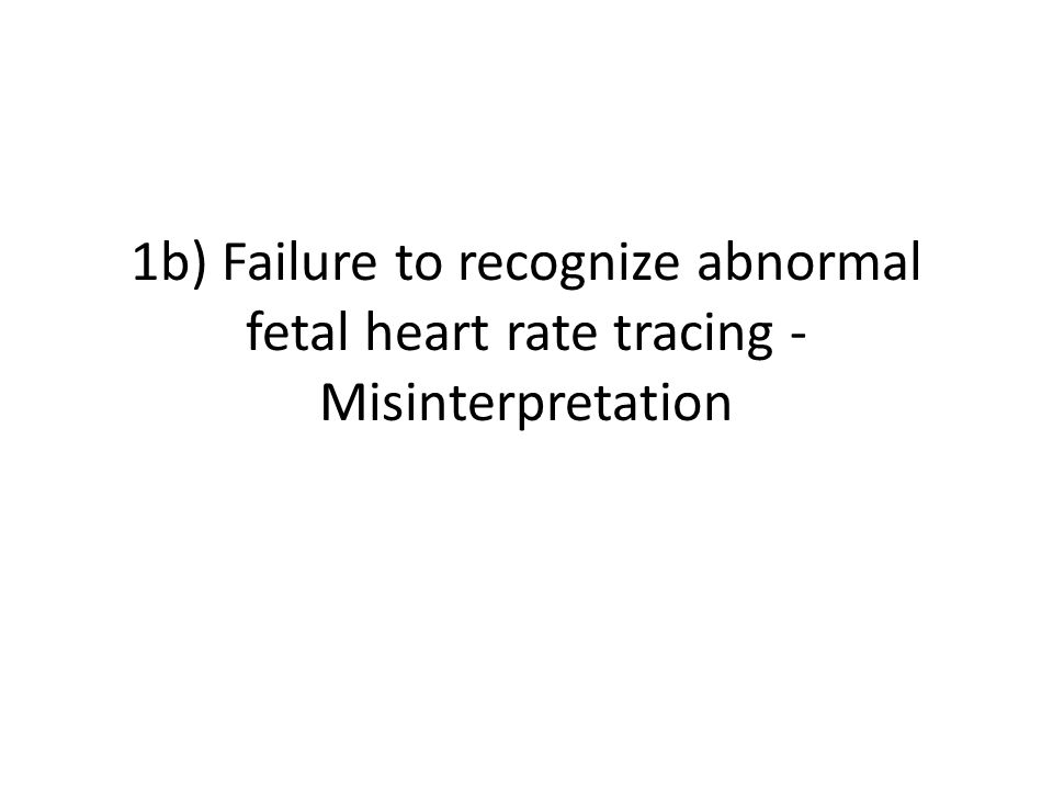 1b) Failure to recognize abnormal fetal heart rate tracing - Misinterpretation