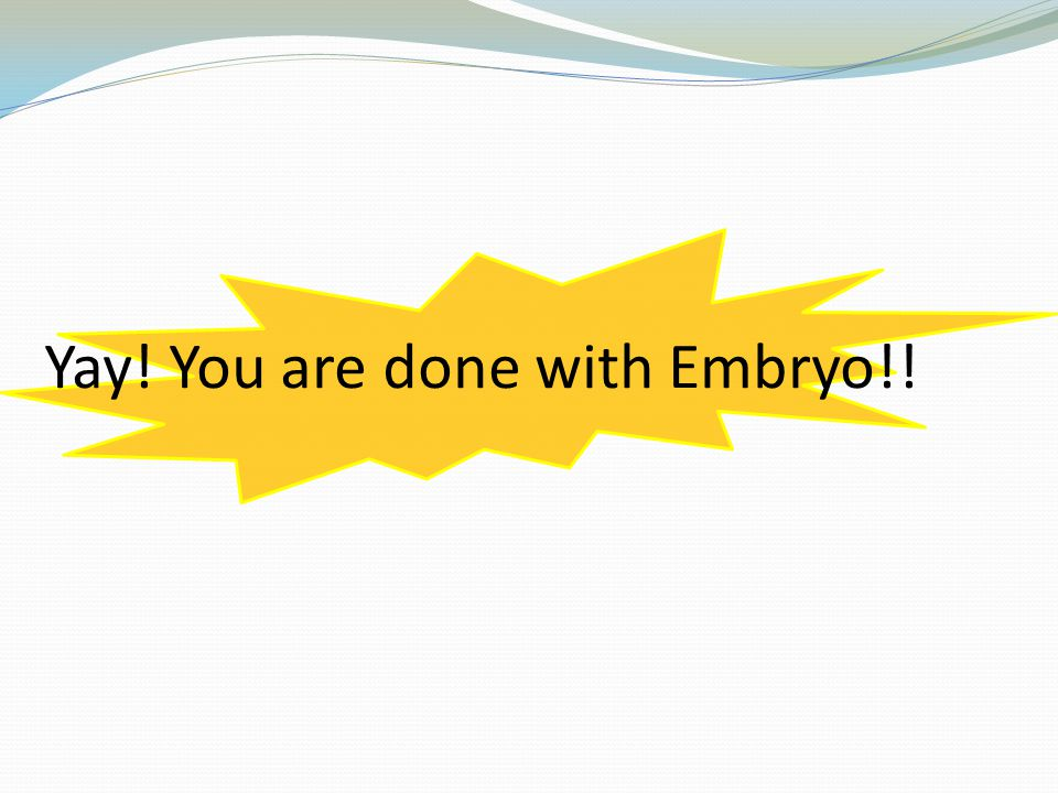 Yay! You are done with Embryo!!