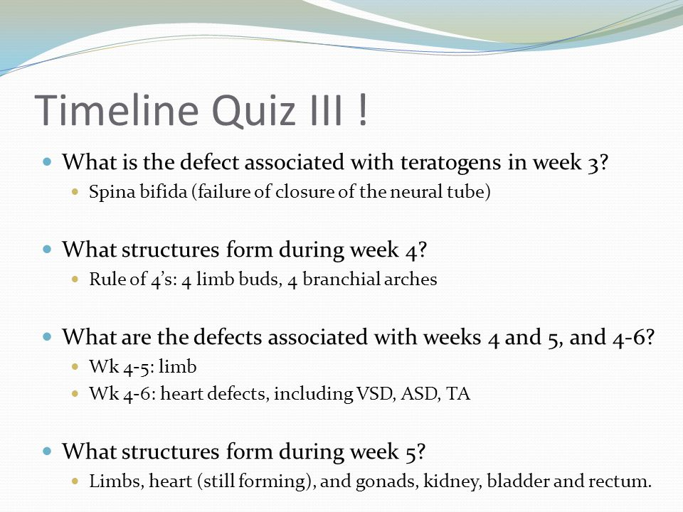 Timeline Quiz III ! What is the defect associated with teratogens in week 3 Spina bifida (failure of closure of the neural tube)