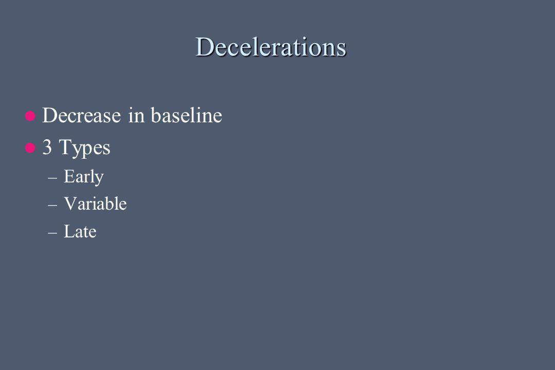 Decelerations Decrease in baseline 3 Types Early Variable Late