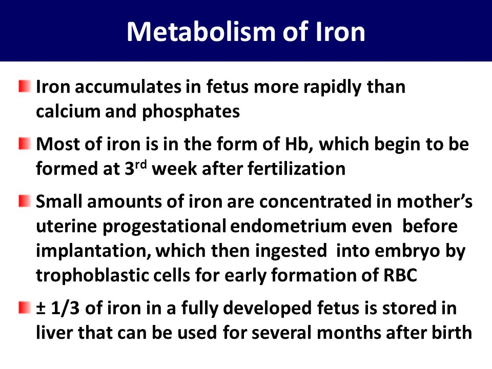 Metabolism of Iron Iron accumulates in fetus more rapidly than calcium and phosphates.
