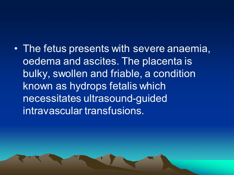 The fetus presents with severe anaemia, oedema and ascites