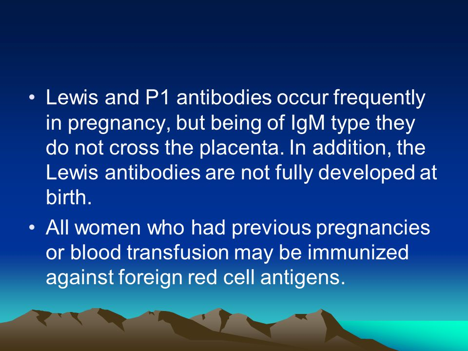 Lewis and P1 antibodies occur frequently in pregnancy, but being of IgM type they do not cross the placenta. In addition, the Lewis antibodies are not fully developed at birth.