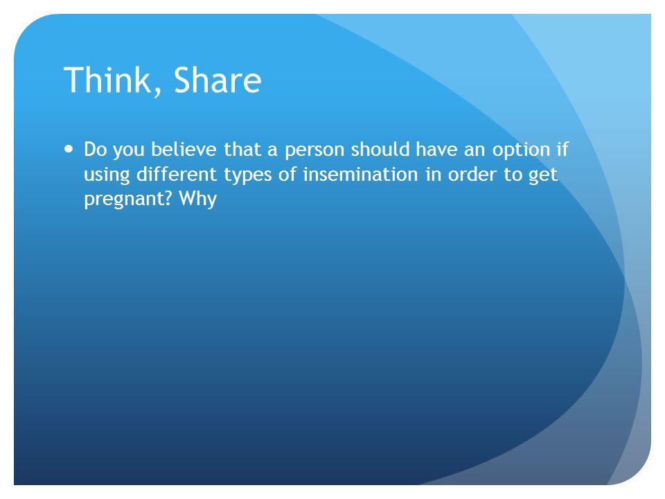 Think, Share Do you believe that a person should have an option if using different types of insemination in order to get pregnant.