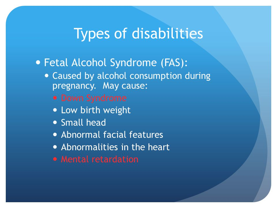 Types of disabilities Fetal Alcohol Syndrome (FAS):
