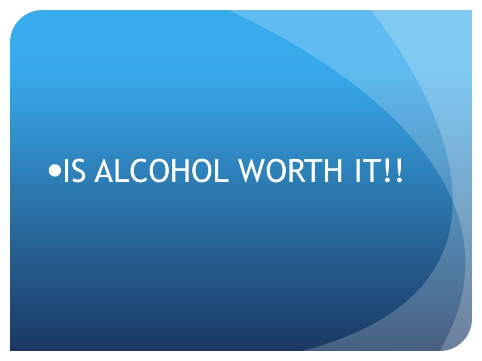 IS ALCOHOL WORTH IT!!