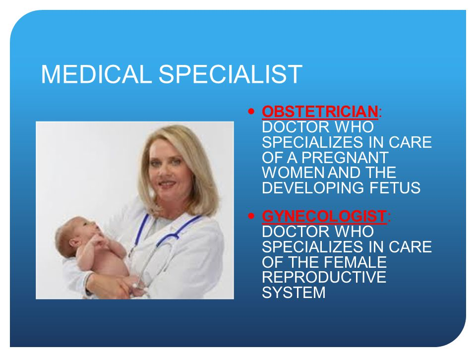 MEDICAL SPECIALIST OBSTETRICIAN: DOCTOR WHO SPECIALIZES IN CARE OF A PREGNANT WOMEN AND THE DEVELOPING FETUS.