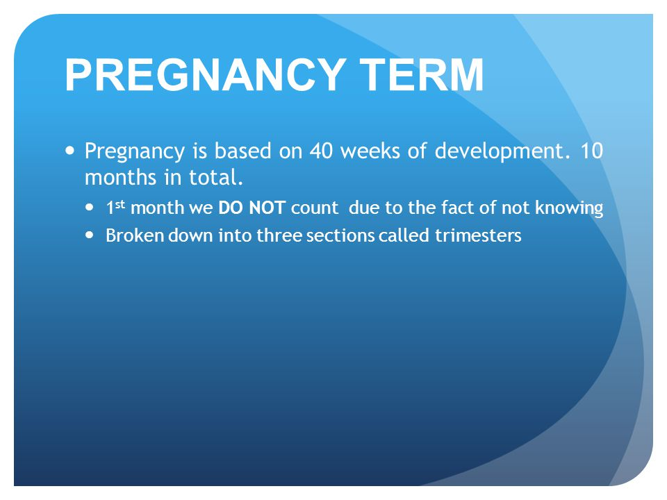 PREGNANCY TERM Pregnancy is based on 40 weeks of development. 10 months in total. 1st month we DO NOT count due to the fact of not knowing.