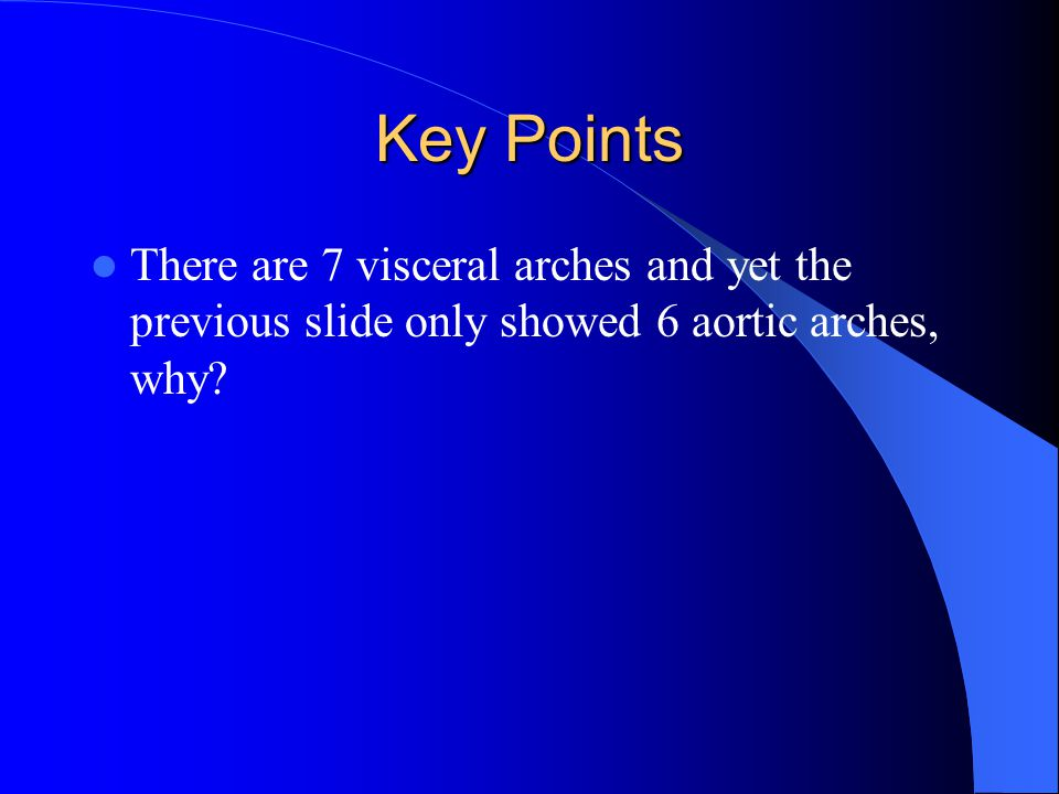 Key Points There are 7 visceral arches and yet the previous slide only showed 6 aortic arches, why