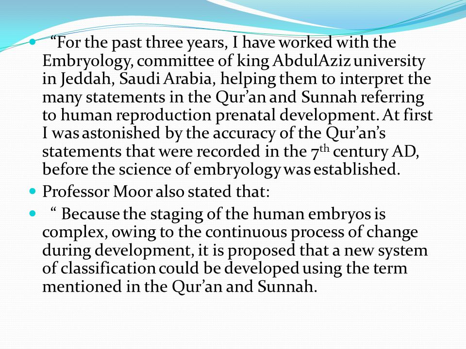 For the past three years, I have worked with the Embryology, committee of king AbdulAziz university in Jeddah, Saudi Arabia, helping them to interpret the many statements in the Qur'an and Sunnah referring to human reproduction prenatal development. At first I was astonished by the accuracy of the Qur'an's statements that were recorded in the 7th century AD, before the science of embryology was established.