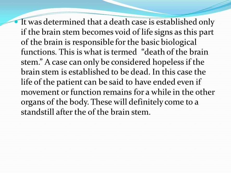 It was determined that a death case is established only if the brain stem becomes void of life signs as this part of the brain is responsible for the basic biological functions.