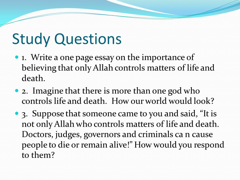 Study Questions 1. Write a one page essay on the importance of believing that only Allah controls matters of life and death.