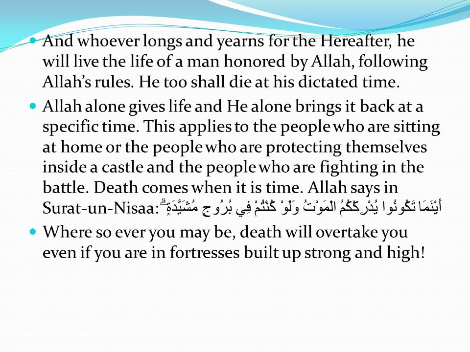 And whoever longs and yearns for the Hereafter, he will live the life of a man honored by Allah, following Allah's rules. He too shall die at his dictated time.