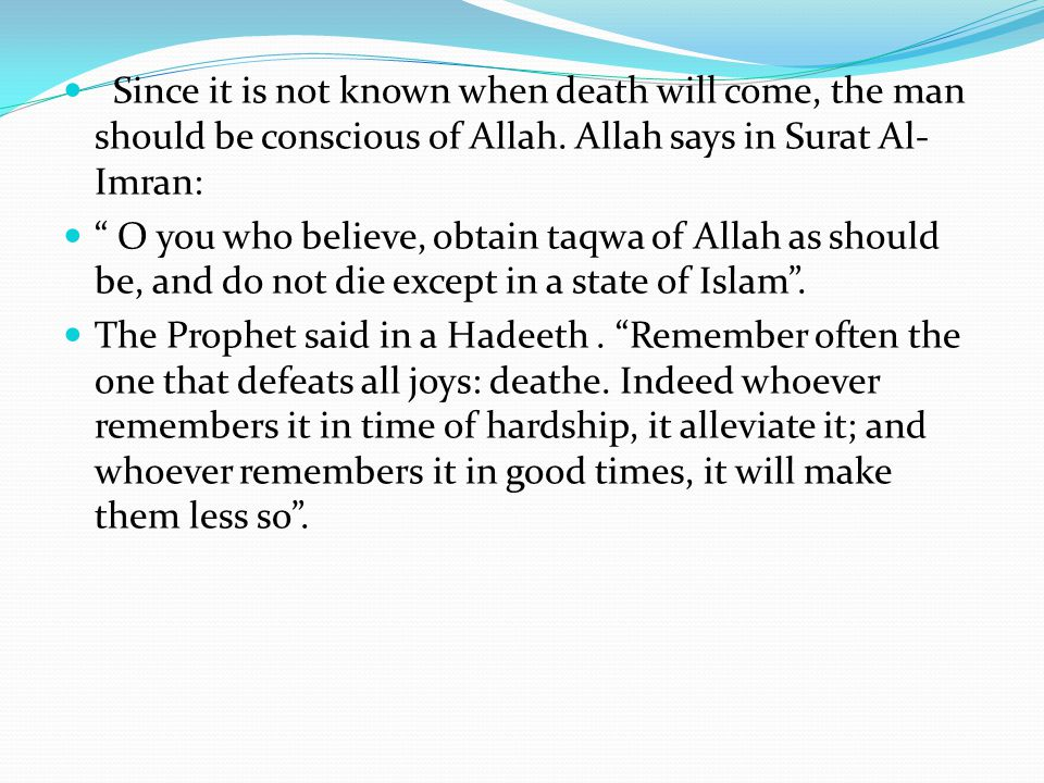 Since it is not known when death will come, the man should be conscious of Allah. Allah says in Surat Al-Imran: