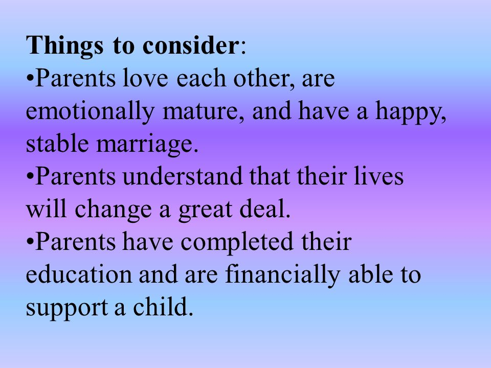 Things to consider: Parents love each other, are emotionally mature, and have a happy, stable marriage.