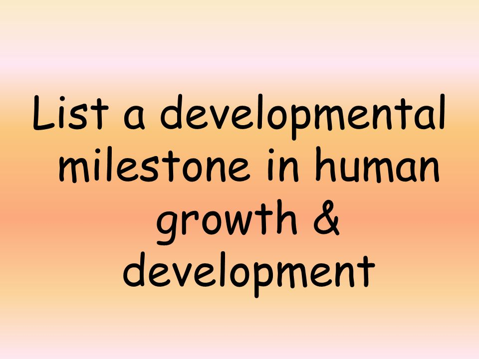List a developmental milestone in human growth & development
