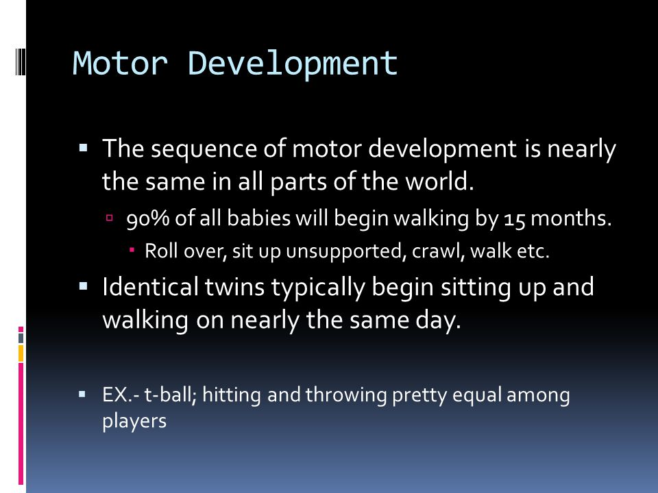 Motor Development The sequence of motor development is nearly the same in all parts of the world.