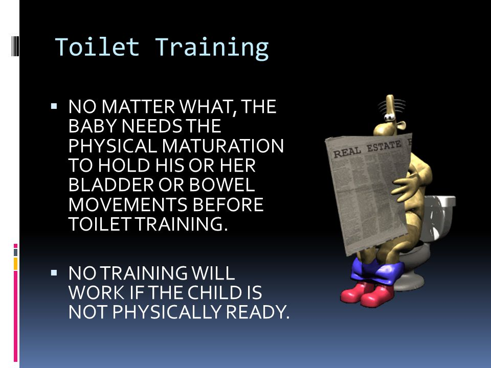 Toilet Training NO MATTER WHAT, THE BABY NEEDS THE PHYSICAL MATURATION TO HOLD HIS OR HER BLADDER OR BOWEL MOVEMENTS BEFORE TOILET TRAINING.