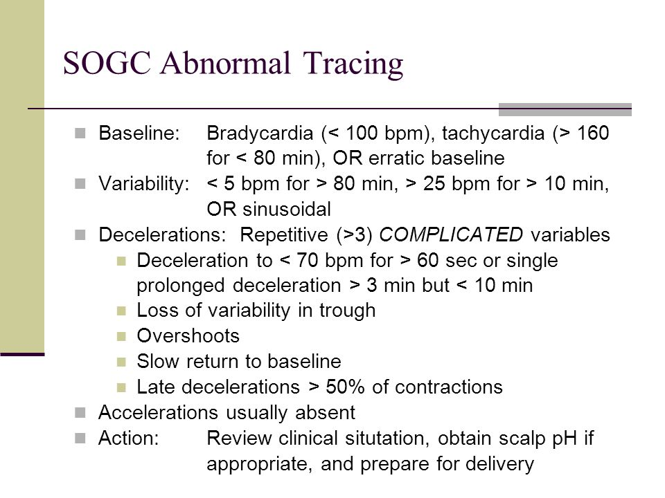 SOGC Abnormal Tracing Baseline: Bradycardia (< 100 bpm), tachycardia (> 160. for < 80 min), OR erratic baseline.