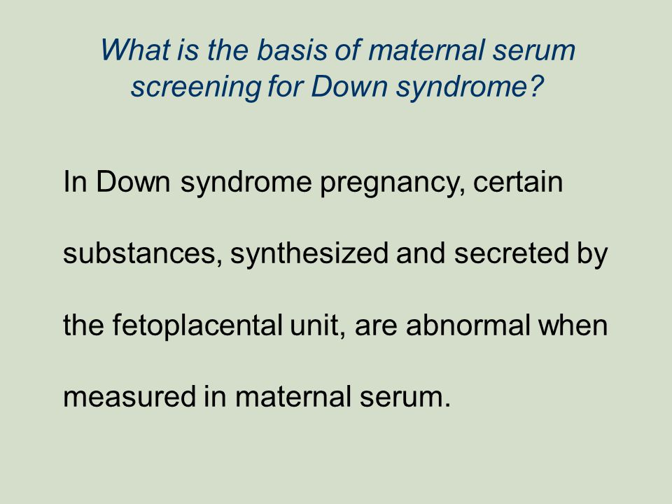 What is the basis of maternal serum screening for Down syndrome