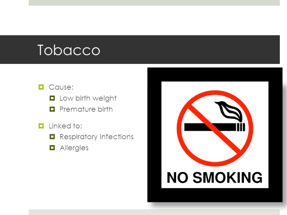 Tobacco Cause: Low birth weight Premature birth Linked to: