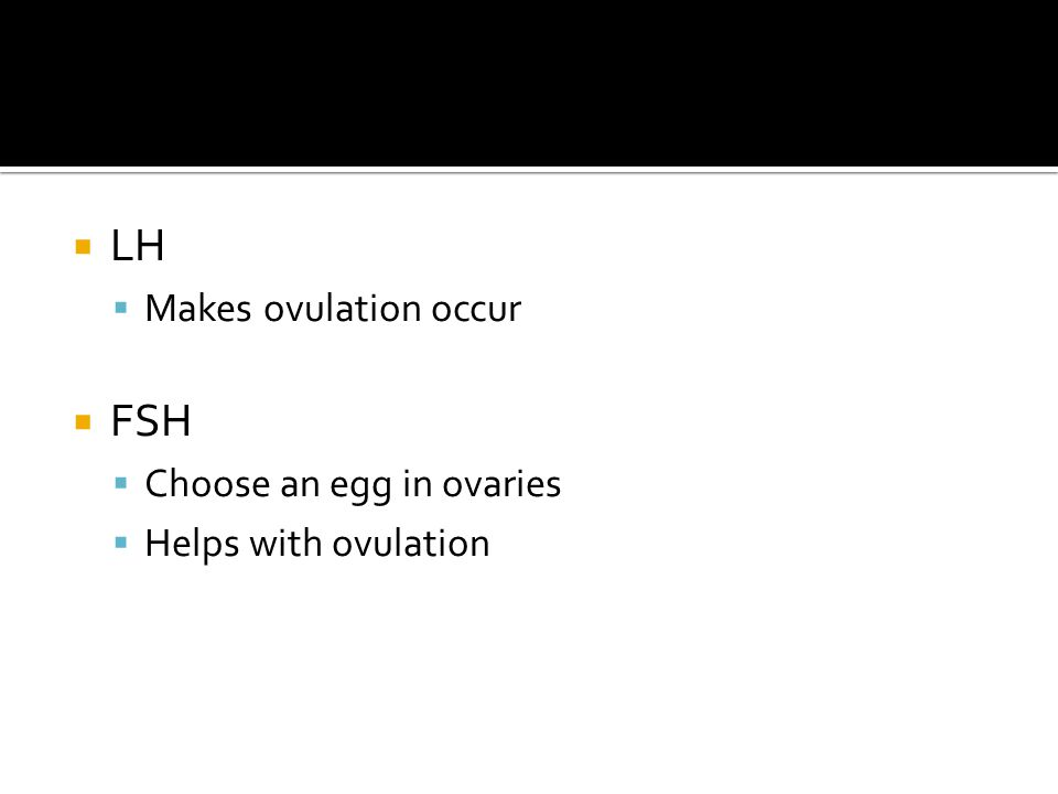 LH FSH Makes ovulation occur Choose an egg in ovaries