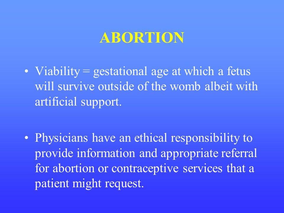 ABORTION Viability = gestational age at which a fetus will survive outside of the womb albeit with artificial support.