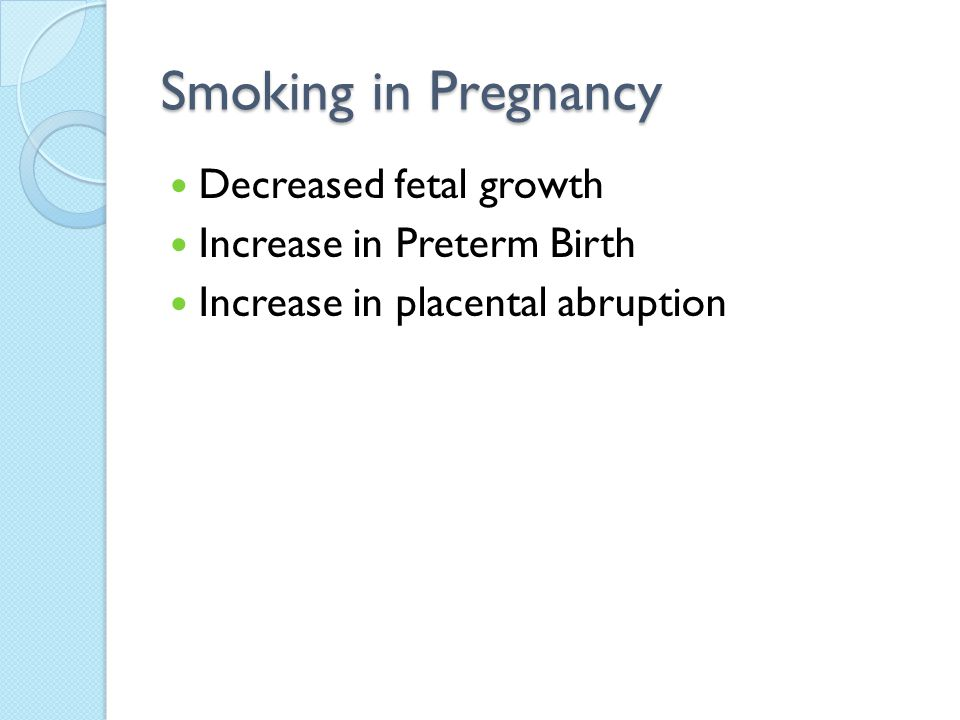 Smoking in Pregnancy Decreased fetal growth Increase in Preterm Birth