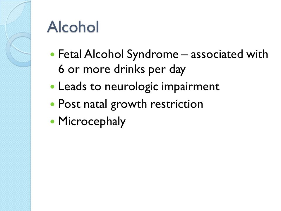 Alcohol Fetal Alcohol Syndrome – associated with 6 or more drinks per day. Leads to neurologic impairment.