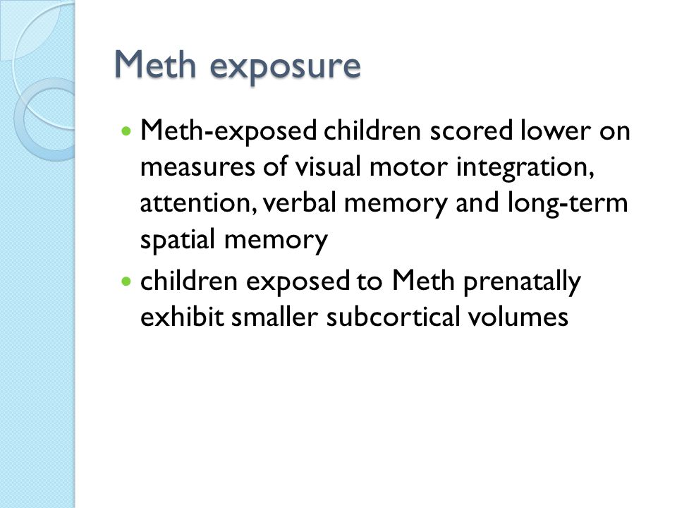 Meth exposure Meth-exposed children scored lower on measures of visual motor integration, attention, verbal memory and long-term spatial memory.