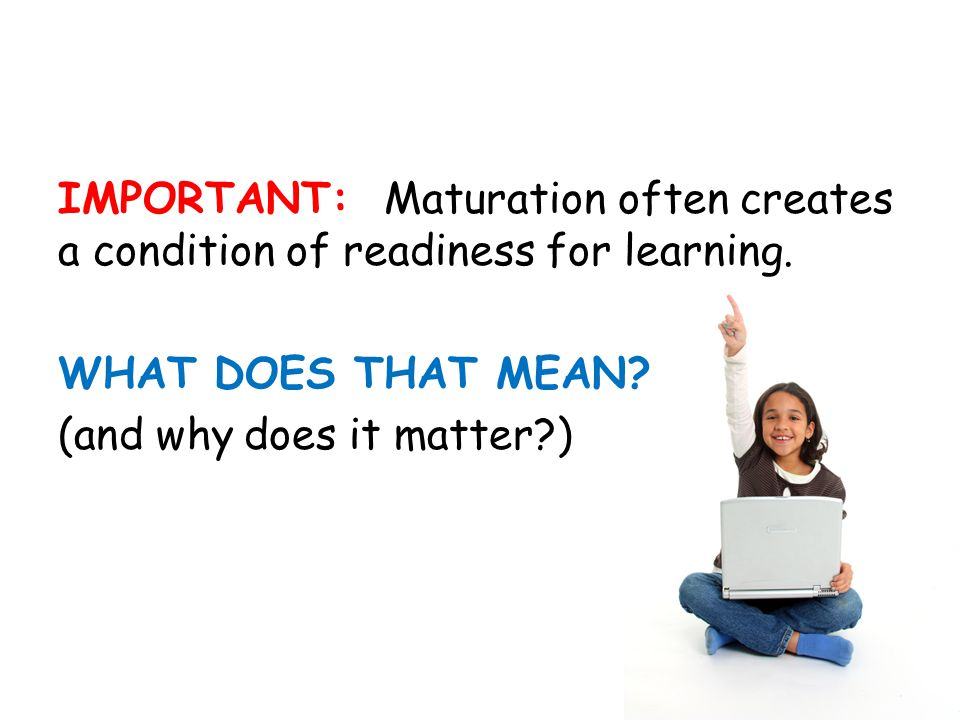 IMPORTANT: Maturation often creates a condition of readiness for learning.