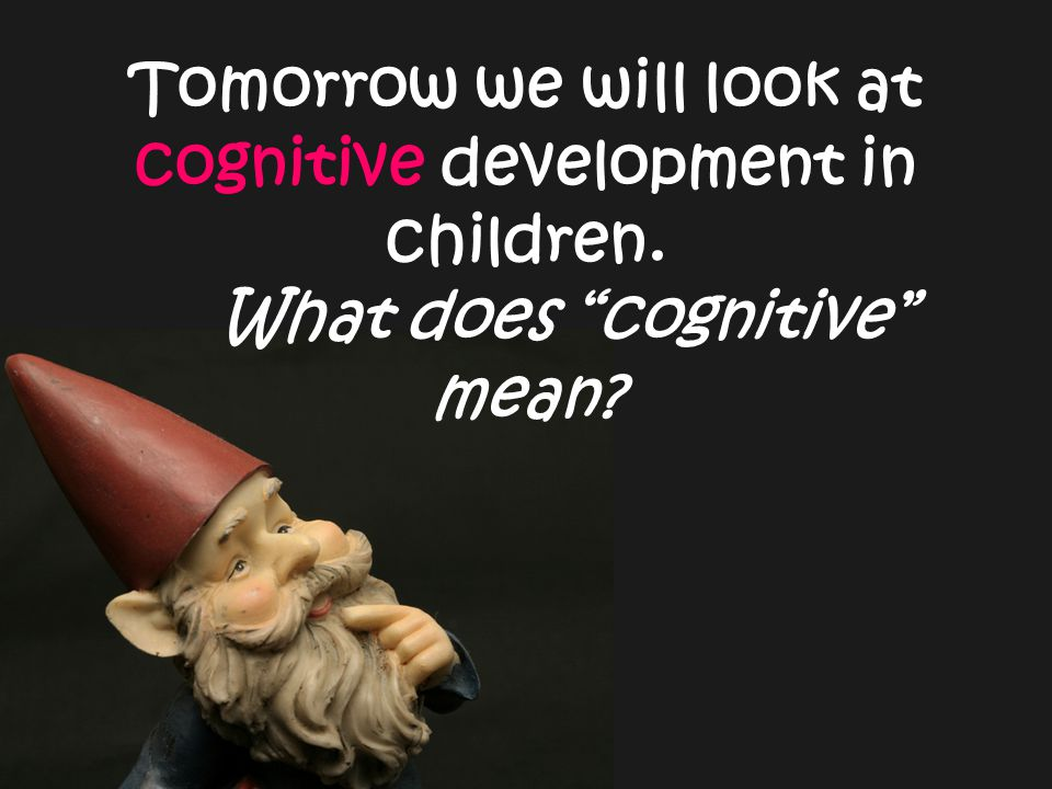 Tomorrow we will look at cognitive development in children