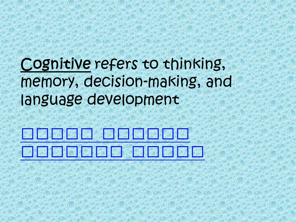 Cognitive refers to thinking, memory, decision-making, and language development