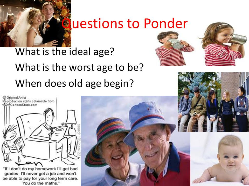 Questions to Ponder What is the ideal age What is the worst age to be When does old age begin