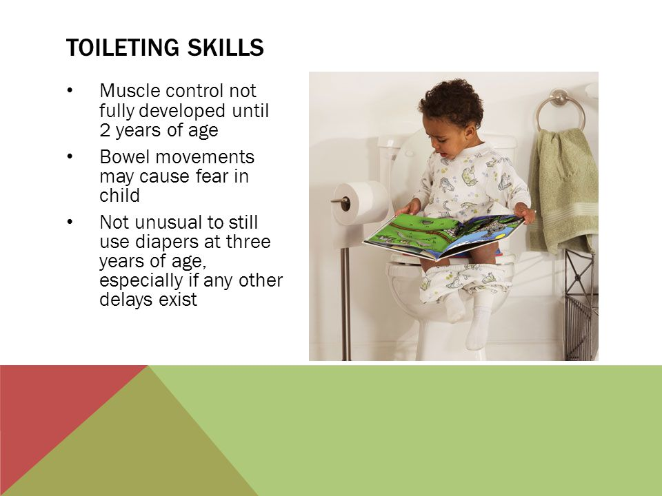 Toileting skills Muscle control not fully developed until 2 years of age. Bowel movements may cause fear in child.