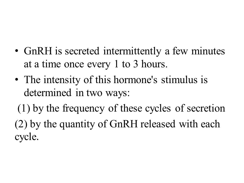 GnRH is secreted intermittently a few minutes at a time once every 1 to 3 hours.