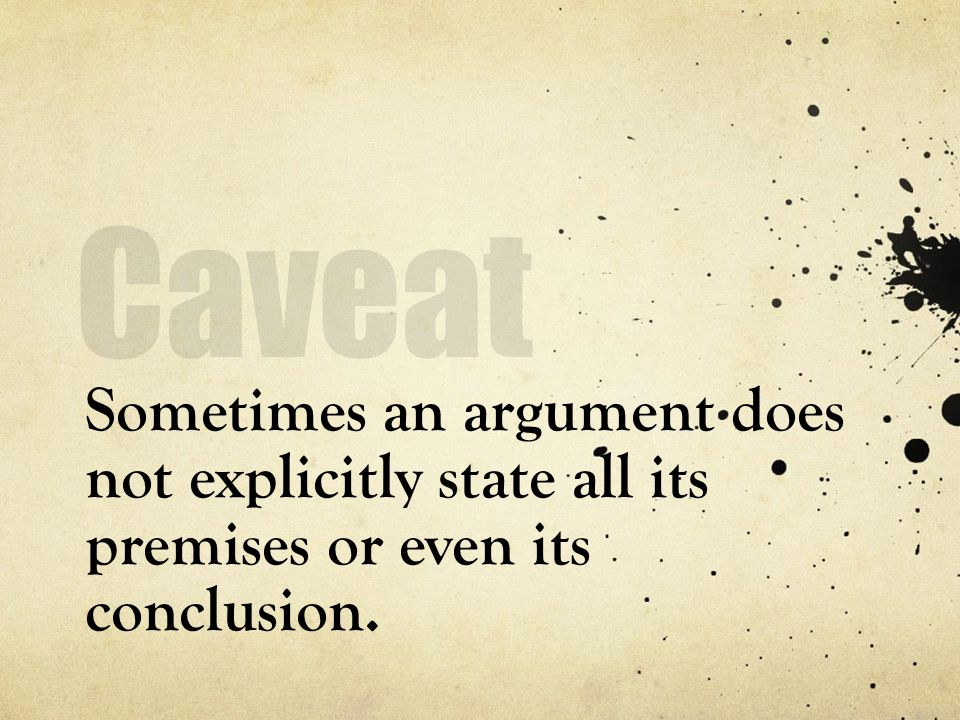 Caveat Sometimes an argument does not explicitly state all its premises or even its conclusion.